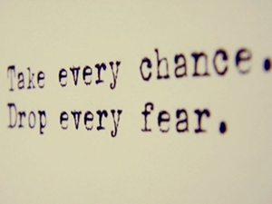 take every chance. drop every fear